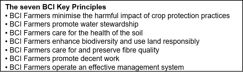 Text Box: The seven BCI Key Principles  • BCI Farmers minimise the harmful impact of crop protection practices  • BCI Farmers promote water stewardship  • BCI Farmers care for the health of the soil  • BCI Farmers enhance biodiversity and use land responsibly  • BCI Farmers care for and preserve fibre quality  • BCI Farmers promote decent work  • BCI Farmers operate an effective management system